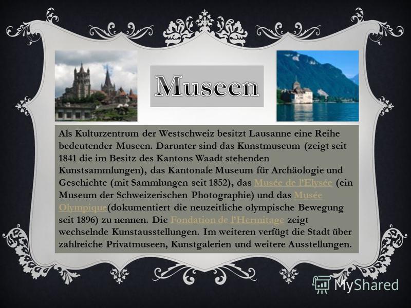 Als Kulturzentrum der Westschweiz besitzt Lausanne eine Reihe bedeutender Museen. Darunter sind das Kunstmuseum (zeigt seit 1841 die im Besitz des Kantons Waadt stehenden Kunstsammlungen), das Kantonale Museum für Archäologie und Geschichte (mit Samm