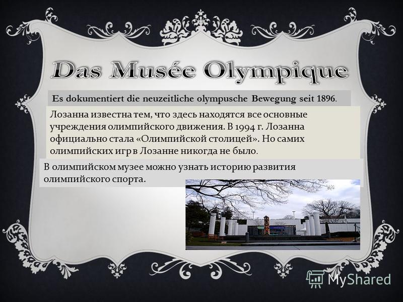 Es dokumentiert die neuzeitliche olympusche Bewegung seit 1896. В олимпийском музее можно узнать историю развития олимпийского спорта. Лозанна известна тем, что здесь находятся все основные учреждения олимпийского движения. В 1994 г. Лозанна официаль