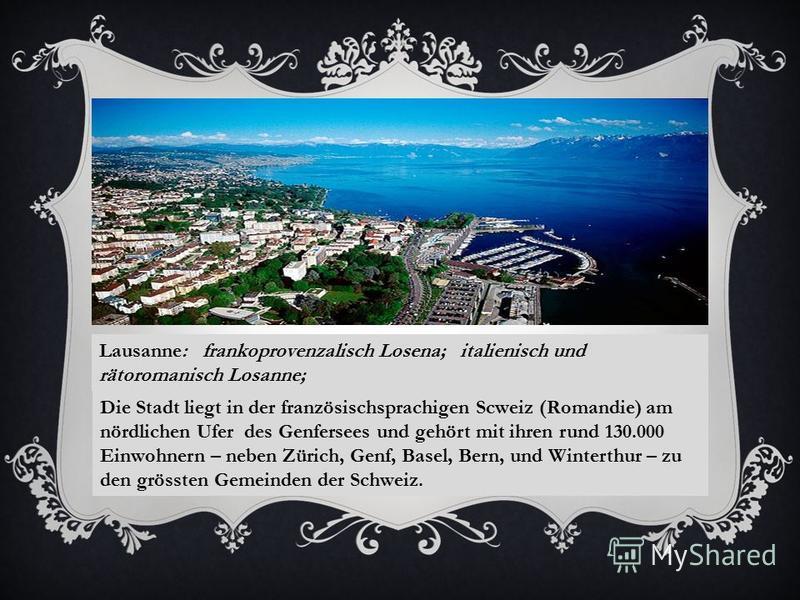 Lausanne: frankoprovenzalisch Losena; italienisch und rätoromanisch Losanne; Die Stadt liegt in der französischsprachigen Scweiz (Romandie) am nördlichen Ufer des Genfersees und gehört mit ihren rund 130.000 Einwohnern – neben Zürich, Genf, Basel, Be
