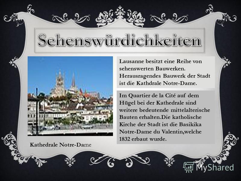 Kathedrale Notre-Dame Lausanne besitzt eine Reihe von sehenswerten Bauwerken. Herausragendes Bauwerk der Stadt ist die Kathdrale Notre-Dame. Im Quartier de la Cité auf dem Hügel bei der Kathedrale sind weitere bedeutende mittelalterische Bauten erhal