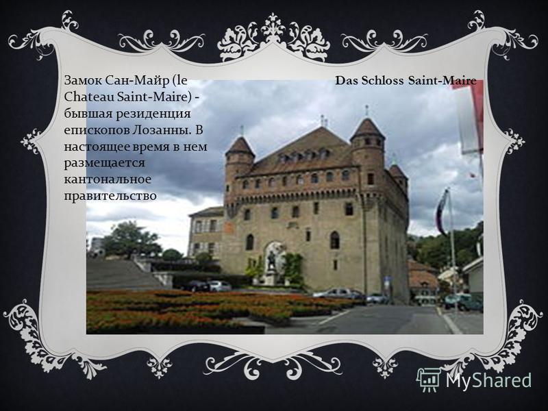 Das Schloss Saint-Maire Замок Сан - Майр (le Chateau Saint-Maire) - бывшая резиденция епископов Лозанны. В настоящее время в нем размещается кантональное правительство