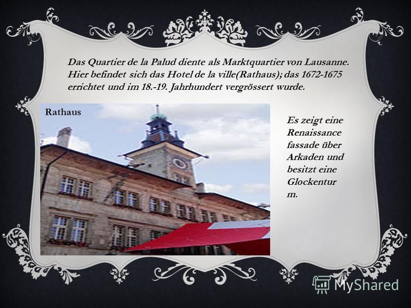 Rathaus Das Quartier de la Palud diente als Marktquartier von Lausanne. Hier befindet sich das Hotel de la ville(Rathaus); das 1672-1675 errichtet und im 18.-19. Jahrhundert vergrössert wurde. Es zeigt eine Renaissance fassade über Arkaden und besitz