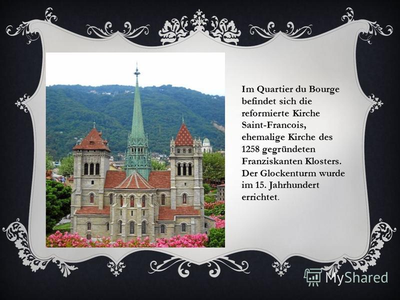 Im Quartier du Bourge befindet sich die reformierte Kirche Saint-Francois, ehemalige Kirche des 1258 gegründeten Franziskanten Klosters. Der Glockenturm wurde im 15. Jahrhundert errichtet.