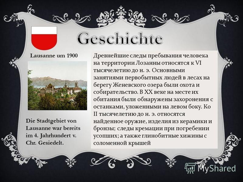 Lausanne um 1900 Die Stadtgebiet von Lausanne war bereits im 4. Jahrhundert v. Chr. Gesiedelt. Древнейшие следы пребывания человека на территории Лозанны относятся к VI тысячелетию до н. э. Основными занятиями первобытных людей в лесах на берегу Жене