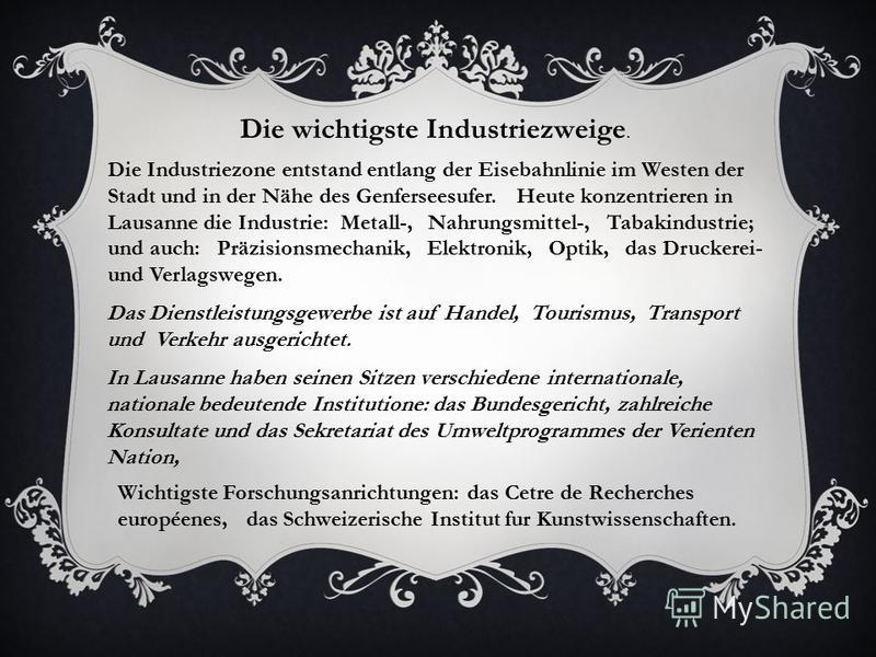 Die wichtigste Industriezweige. Die Industriezone entstand entlang der Eisebahnlinie im Westen der Stadt und in der Nähe des Genferseesufer. Heute konzentrieren in Lausanne die Industrie: Metall-, Nahrungsmittel-, Tabakindustrie; und auch: Präzisions