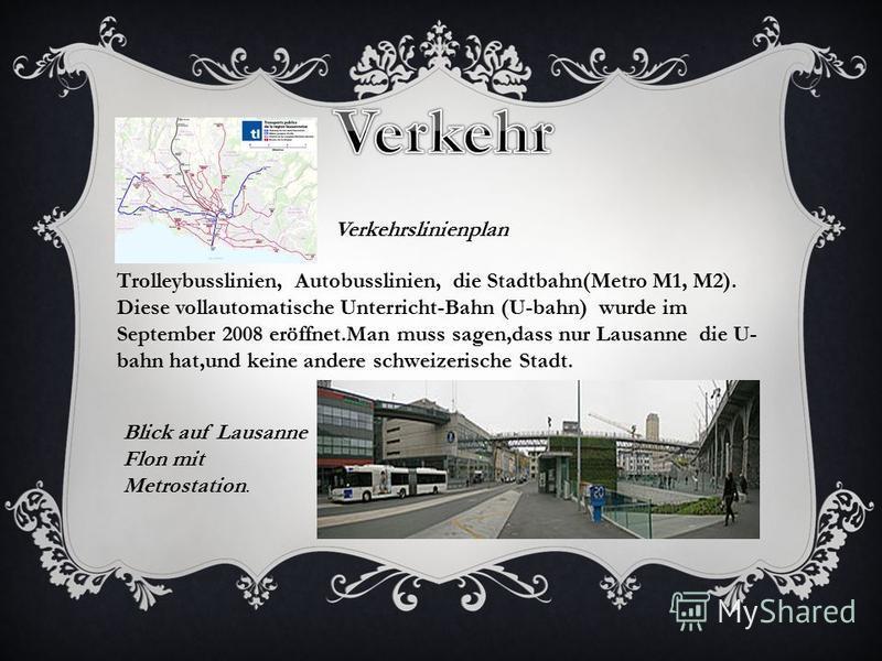 Verkehrslinienplan Trolleybusslinien, Autobusslinien, die Stadtbahn(Metro M1, M2). Diese vollautomatische Unterricht-Bahn (U-bahn) wurde im September 2008 eröffnet.Man muss sagen,dass nur Lausanne die U- bahn hat,und keine andere schweizerische Stadt
