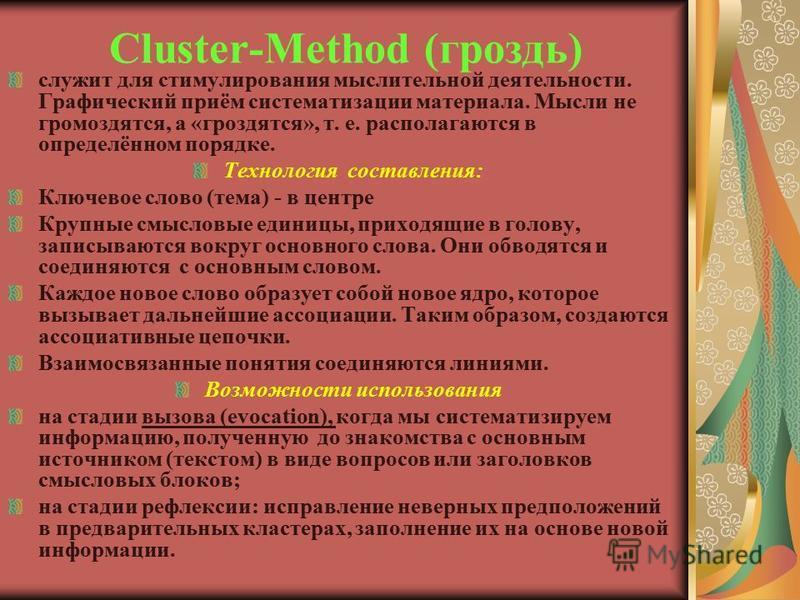 Cluster-Method (гроздь) служит для стимулирования мыслительной деятельности. Графический приём систематизации материала. Мысли не громоздятся, а «гроздятся», т. е. располагаются в определённом порядке. Технология составления: Ключевое слово (тема) -