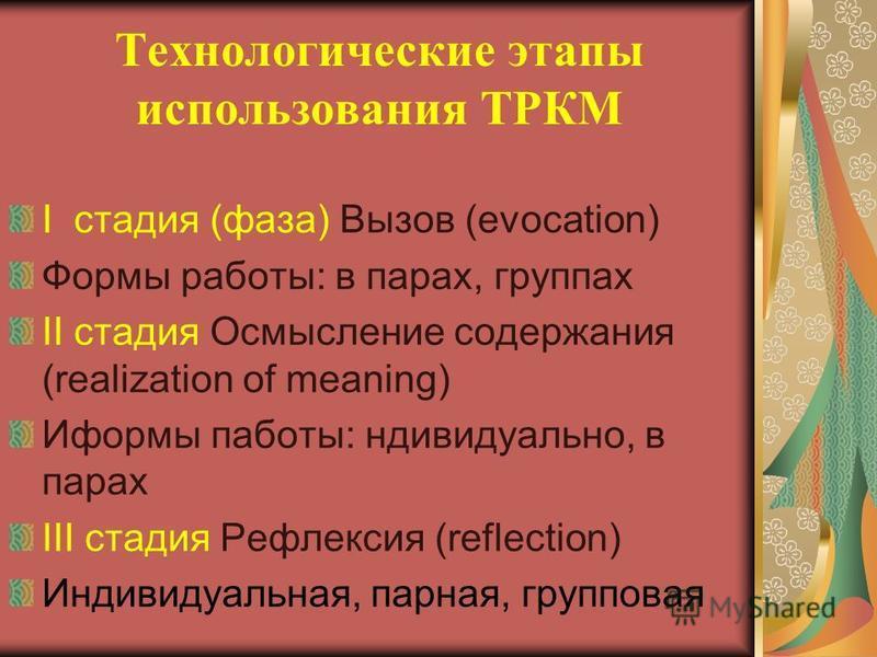 Технологические этапы использования ТРКМ I стадия (фаза) Вызов (evocation) Формы работы: в парах, группах II стадия Осмысление содержания (realization of meaning) Иформы работы: индивидуально, в парах III стадия Рефлексия (reflection) Индивидуальная,