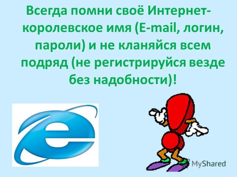 Всегда помни своё Интернет- королевское имя (E-mail, логин, пароли) и не кланяйся всем подряд (не регистрируйся везде без надобности)!