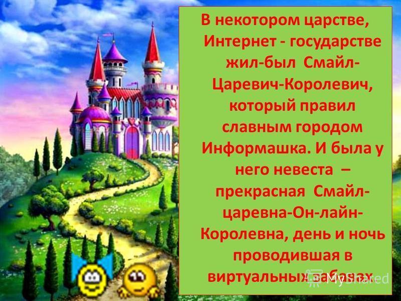 В некотором царстве, Интернет - государстве жил-был Смайл- Царевич-Королевич, который правил славным городом Информашка. И была у него невеста – прекрасная Смайл- царевна-Он-лайн- Королевна, день и ночь проводившая в виртуальных забавах.