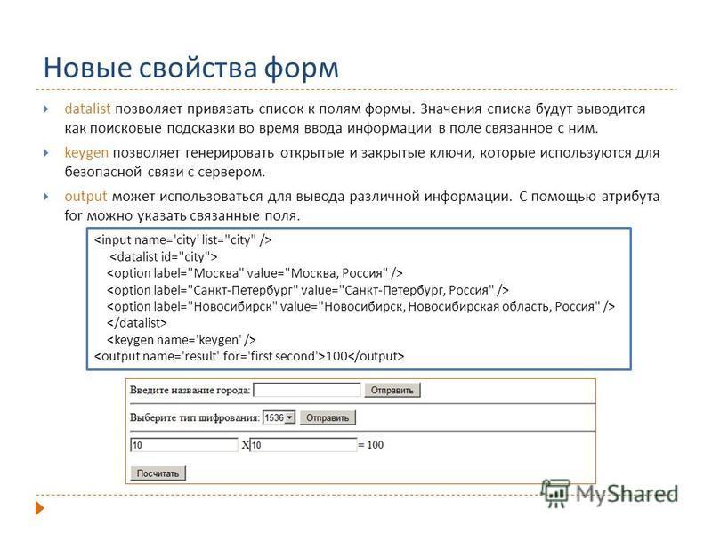 Новые свойства форм datalist позволяет привязать список к полям формы. Значения списка будут выводится как поисковые подсказки во время ввода информации в поле связанное с ним. keygen позволяет генерировать открытые и закрытые ключи, которые использу