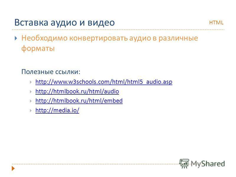 Вставка аудио и видео Необходимо конвертировать аудио в различные форматы Полезные ссылки: http://www.w3schools.com/html/html5_audio.asp http://htmlbook.ru/html/audio http://htmlbook.ru/html/embed http://htmlbook.ru/html/embed http://media.io/ HTML