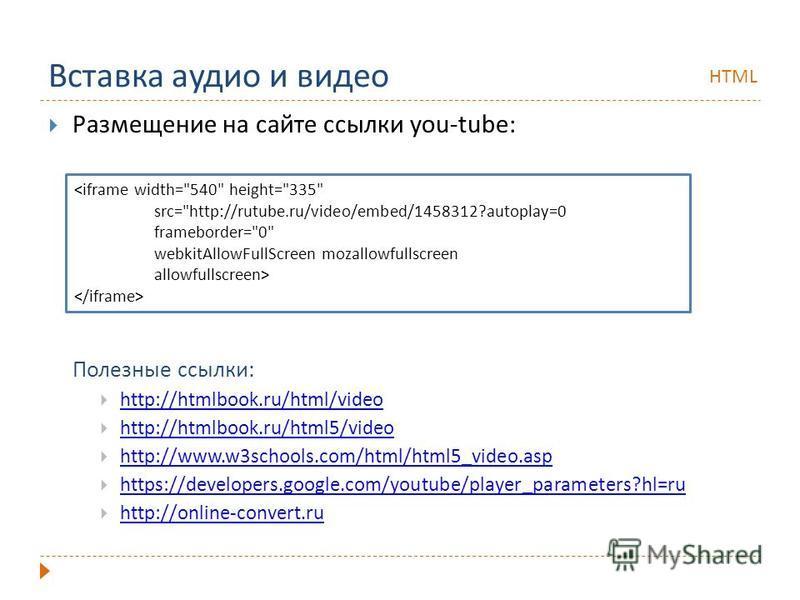 Вставка аудио и видео Размещение на сайте ссылки you-tube: Полезные ссылки: http://htmlbook.ru/html/video http://htmlbook.ru/html5/video http://htmlbook.ru/html5/video http://www.w3schools.com/html/html5_video.asp https://developers.google.com/youtub