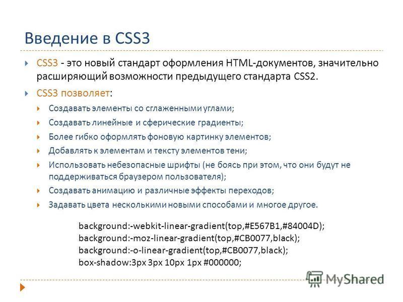 Введение в CSS3 CSS3 - это новый стандарт оформления HTML-документов, значительно расширяющий возможности предыдущего стандарта CSS2. CSS3 позволяет: Создавать элементы со сглаженными углами; Создавать линейные и сферические градиенты; Более гибко оф