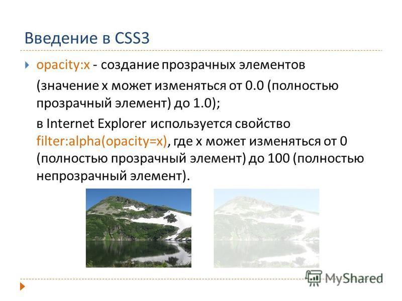 Введение в CSS3 opacity:x - создание прозрачных элементов (значение x может изменяться от 0.0 (полностью прозрачный элемент) до 1.0); в Internet Explorer используется свойство filter:alpha(opacity=x), где x может изменяться от 0 (полностью прозрачный