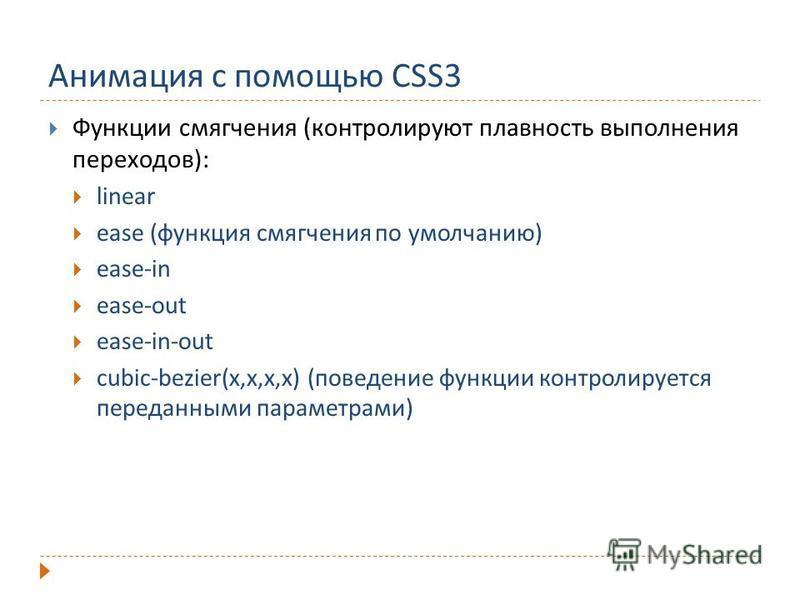 Анимация с помощью CSS3 Функции смягчения (контролируют плавность выполнения переходов): linear ease (функция смягчения по умолчанию) ease-in ease-out ease-in-out cubic-bezier(x,x,x,x) (поведение функции контролируется переданными параметрами)