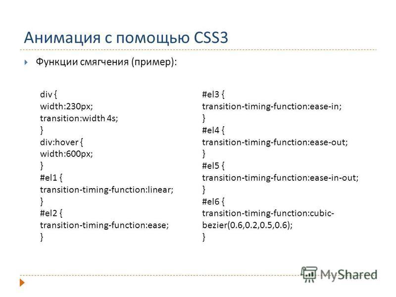 Анимация с помощью CSS3 Функции смягчения (пример): div { width:230px; transition:width 4s; } div:hover { width:600px; } #el1 { transition-timing-function:linear; } #el2 { transition-timing-function:ease; } #el3 { transition-timing-function:ease-in;