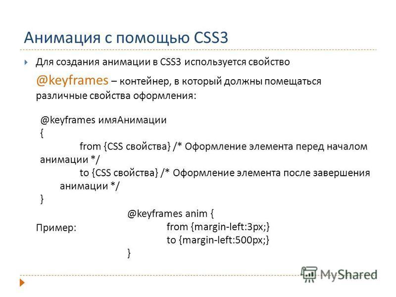 Анимация с помощью CSS3 Для создания анимации в CSS3 используется свойство @keyframes – контейнер, в который должны помещаться различные свойства оформления: Пример: @keyframes имя Анимации { from {CSS свойства} /* Оформление элемента перед началом а
