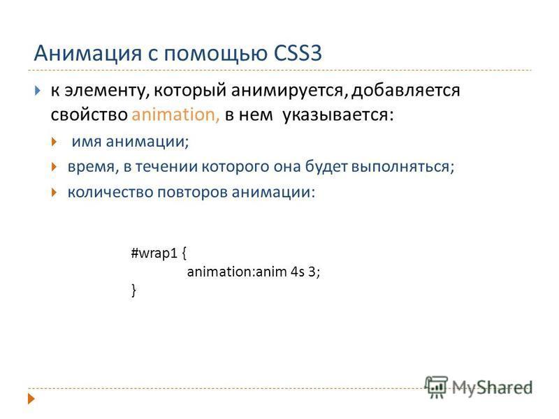 Анимация с помощью CSS3 к элементу, который анимируется, добавляется свойство animation, в нем указывается: имя анимации; время, в течении которого она будет выполняться; количество повторов анимации: #wrap1 { animation:anim 4s 3; }