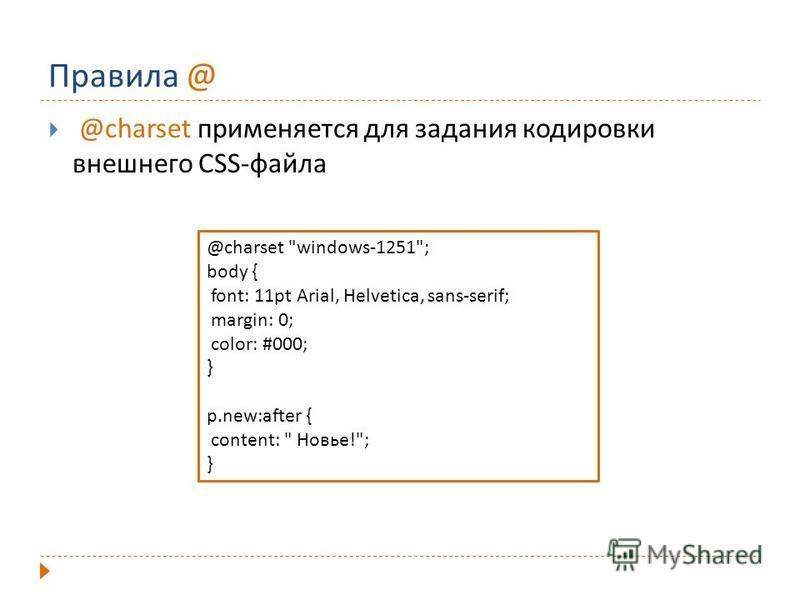 Правила @ @charset применяется для задания кодировки внешнего CSS-файла @charset windows-1251; body { font: 11pt Arial, Helvetica, sans-serif; margin: 0; color: #000; } p.new:after { content:  Новье!; }