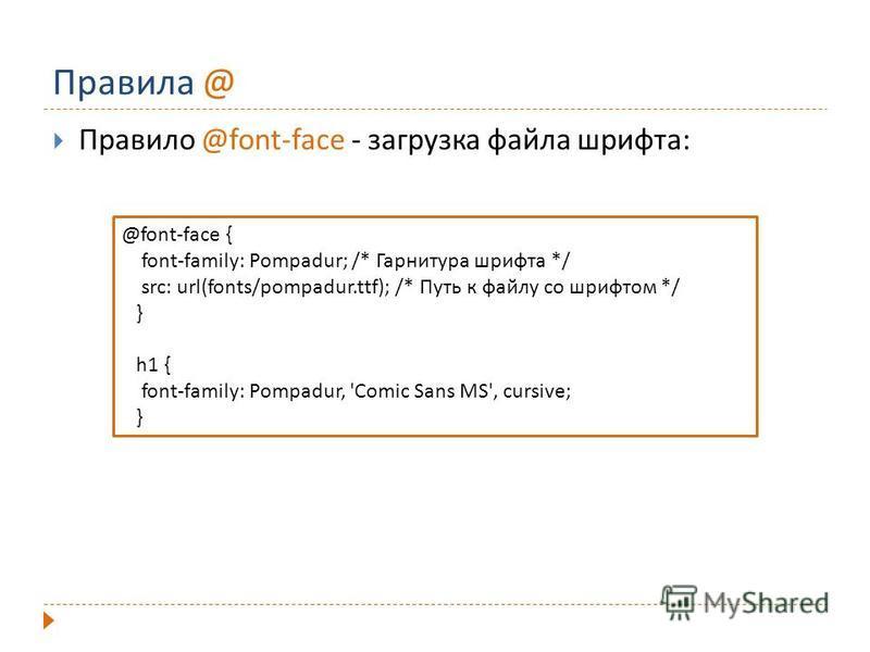 Правила @ Правило @font-face - загрузка файла шрифта: @font-face { font-family: Pompadur; /* Гарнитура шрифта */ src: url(fonts/pompadur.ttf); /* Путь к файлу со шрифтом */ } h1 { font-family: Pompadur, 'Comic Sans MS', cursive; }