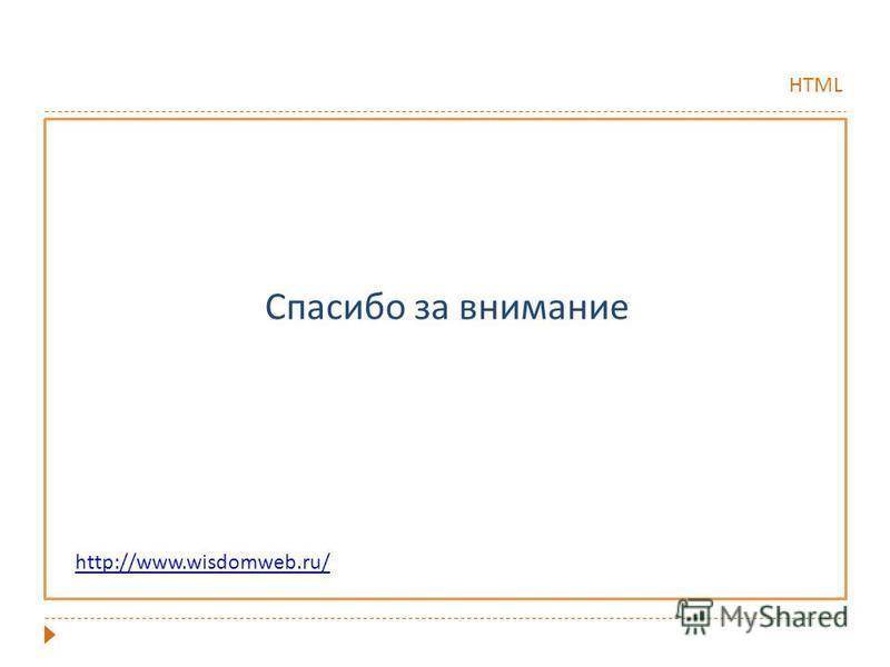 HTML Спасибо за внимание http://www.wisdomweb.ru/