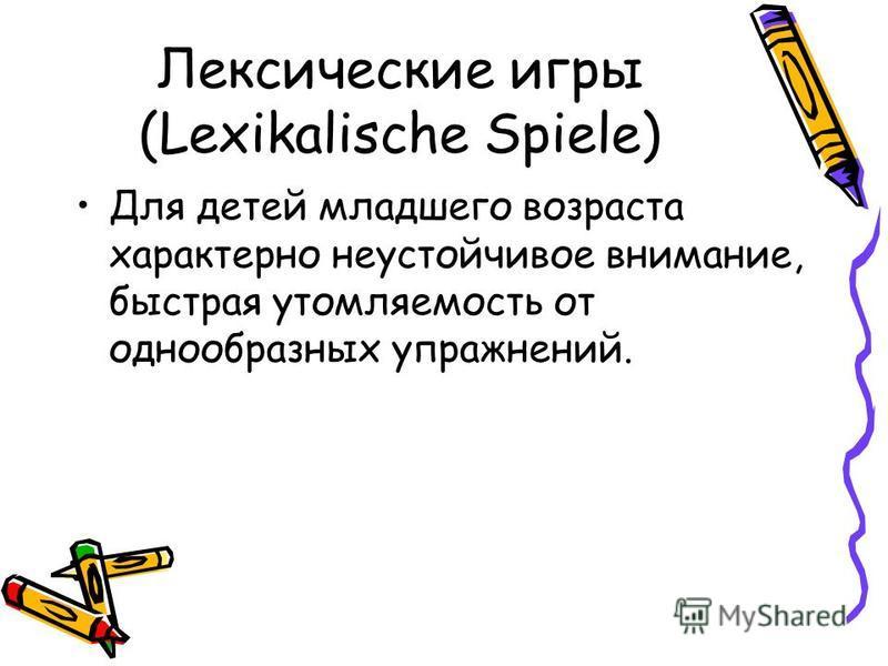 Лексические игры (Lexikalische Spiele) Для детей младшего возраста характерно неустойчивое внимание, быстрая утомляемость от однообразных упражнений.
