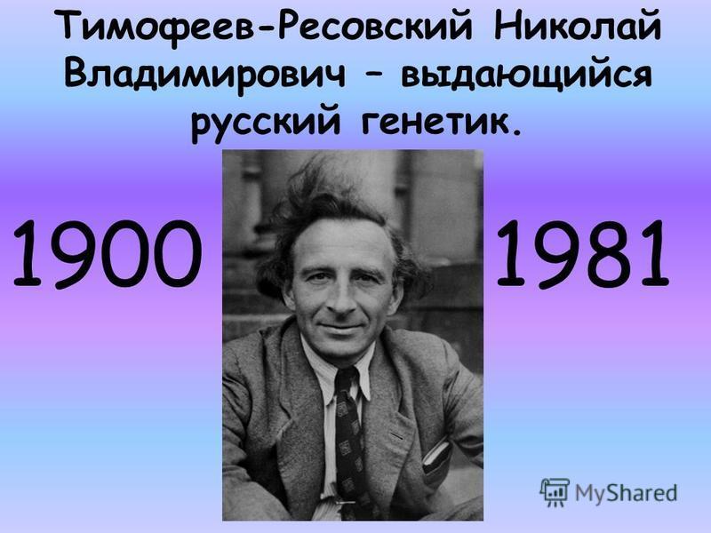 Тимофеев-Ресовский Николай Владимирович – выдающийся русский генетик. 1900 1981