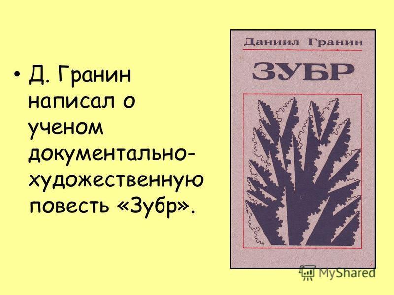 Д. Гранин написал о ученом документально- художественную повесть «Зубр».