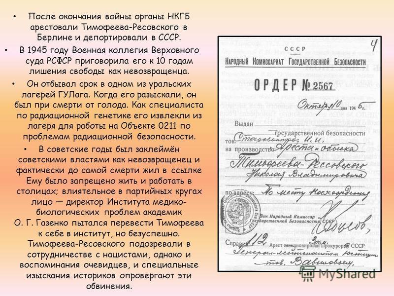 После окончания войны органы НКГБ арестовали Тимофеева-Ресовского в Берлине и депортировали в СССР. В 1945 году Военная коллегия Верховного суда РСФСР приговорила его к 10 годам лишения свободы как невозвращенца. Он отбывал срок в одном из уральских