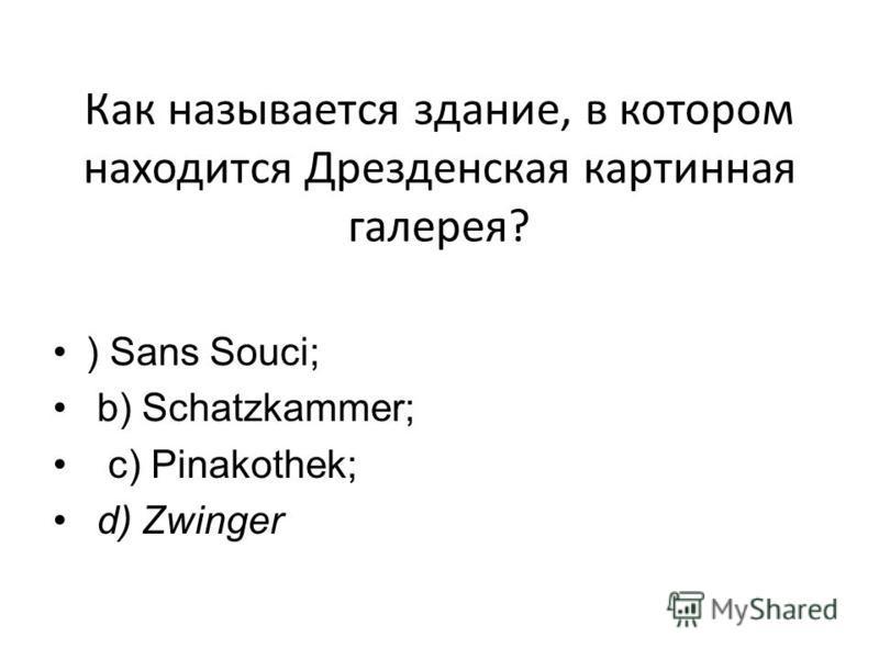 Как называется здание, в котором находится Дрезденская картинная галерея? ) Sans Souci; b) Schatzkammer; c) Pinakothek; d) Zwinger