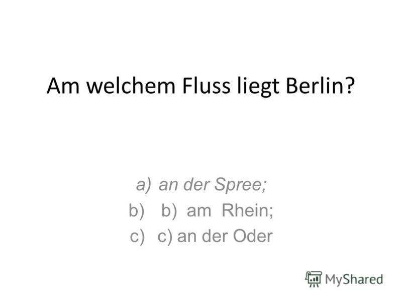 Am welchem Fluss liegt Berlin? a)an der Spree; b) b) am Rhein; c) c) an der Oder