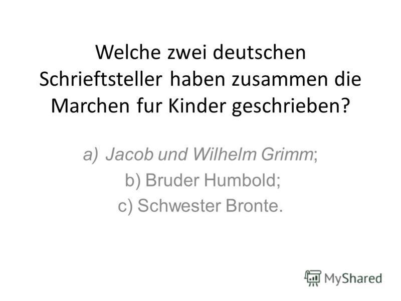Welche zwei deutschen Schrieftsteller haben zusammen die Marchen fur Kinder geschrieben? a)Jacob und Wilhelm Grimm; b) Bruder Humbold; c) Schwester Bronte.