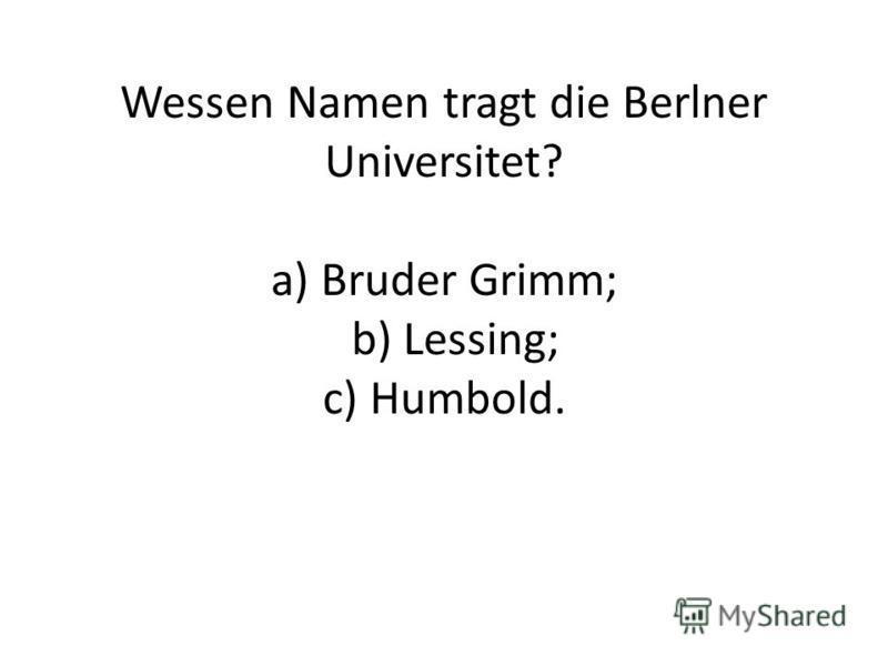 Wessen Namen tragt die Berlner Universitet? а) Bruder Grimm; b) Lessing; c) Humbold.