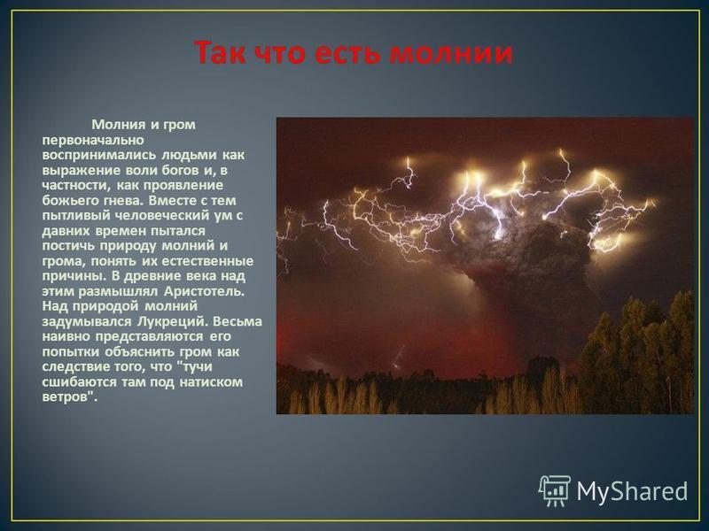 Молния и гром первоначально воспринимались людьми как выражение воли богов и, в частности, как проявление божьего гнева. Вместе с тем пытливый человеческий ум с давних времен пытался постичь природу молний и грома, понять их естественные причины. В д