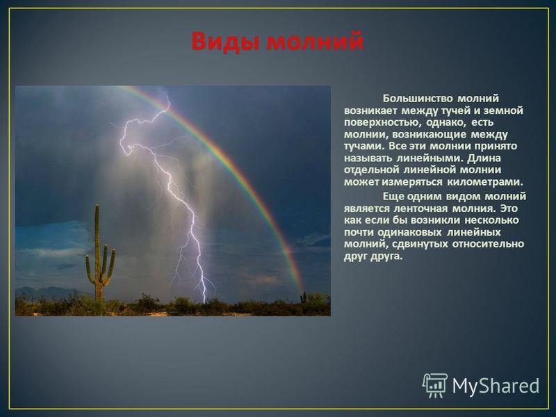Большинство молний возникает между тучей и земной поверхностью, однако, есть молнии, возникающие между тучами. Все эти молнии принято называть линейными. Длина отдельной линейной молнии может измеряться километрами. Еще одним видом молний является ле