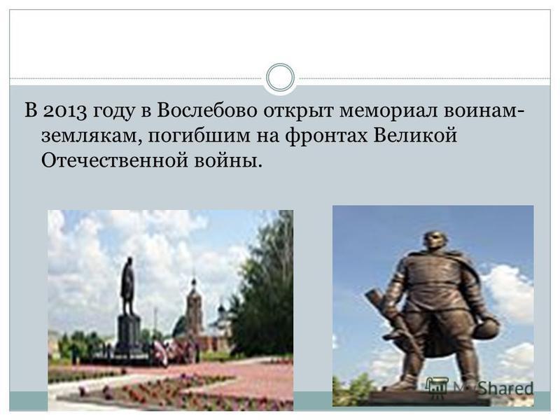 В 2013 году в Вослебово открыт мемориал воинам- землякам, погибшим на фронтах Великой Отечественной войны.
