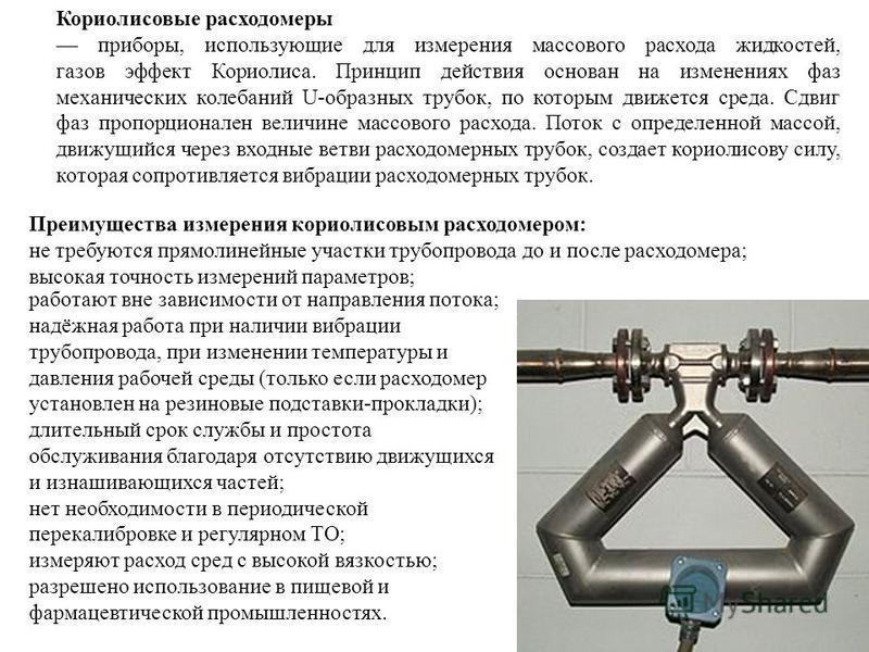 Кориолисовые расходомеры приборы, использующие для измерения массового расхода жидкостей, газов эффект Кориолиса. Принцип действия основан на изменениях фаз механических колебаний U-образных трубок, по которым движется среда. Сдвиг фаз пропорционален