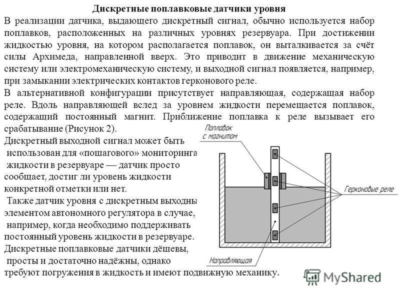 Дискретные поплавковые датчики уровня В реализации датчика, выдающего дискретный сигнал, обычно используется набор поплавков, расположенных на различных уровнях резервуара. При достижении жидкостью уровня, на котором располагается поплавок, он выталк