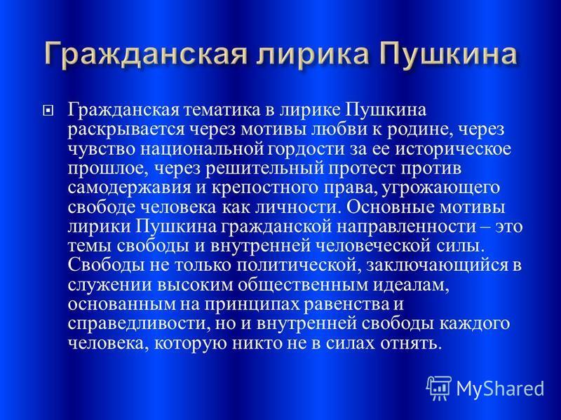 Гражданская тематика в лирике Пушкина раскрывается через мотивы любви к родине, через чувство национальной гордости за ее историческое прошлое, через решительный протест против самодержавия и крепостного права, угрожающего свободе человека как личнос