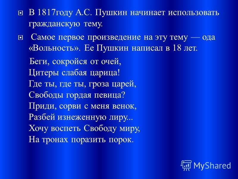 В 1817 году А. С. Пушкин начинает использовать гражданскую тему. Самое первое произведение на эту тему ода « Вольность ». Ее Пушкин написал в 18 лет. Беги, сокройся от очей, Цитеры слабая царица ! Где ты, где ты, гроза царей, Свободы гордая певица ?