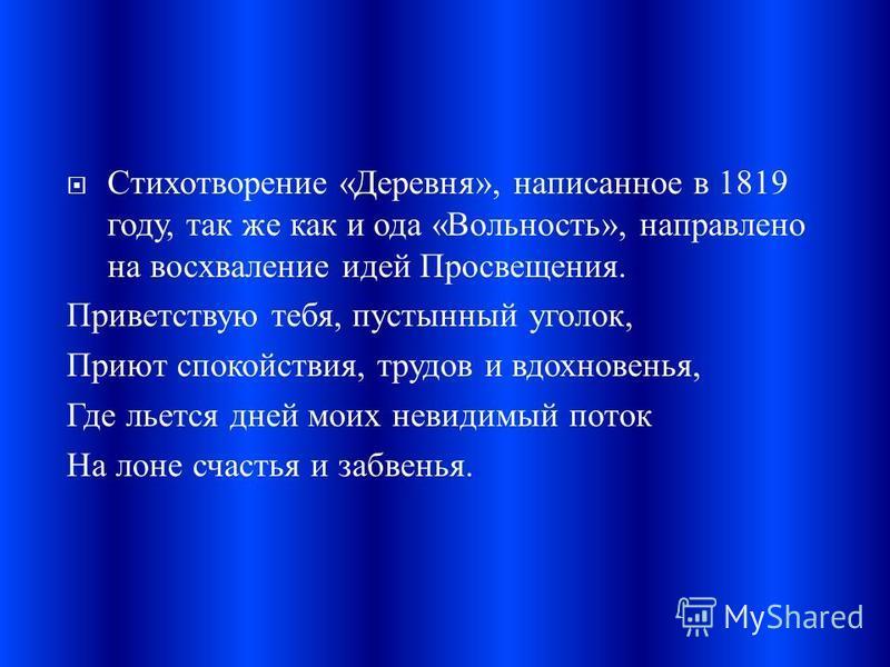 Стихотворение « Деревня », написанное в 1819 году, так же как и ода « Вольность », направлено на восхваление идей Просвещения. Приветствую тебя, пустынный уголок, Приют спокойствия, трудов и вдохновенья, Где льется дней моих невидимый поток На лоне с