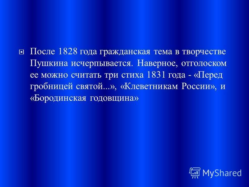 После 1828 года гражданская тема в творчестве Пушкина исчерпывается. Наверное, отголоском ее можно считать три стиха 1831 года - « Перед гробницей святой...», « Клеветникам России », и « Бородинская годовщина »