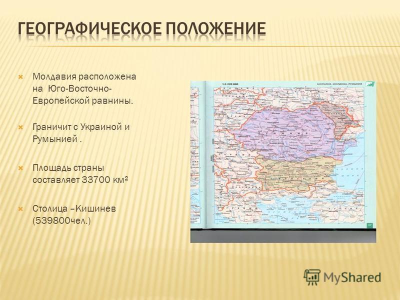 Молдавия расположена на Юго-Восточно- Европейской равнины. Граничит с Украиной и Румынией. Площадь страны составляет 33700 км² Столица –Кишинев (539800 чел.)