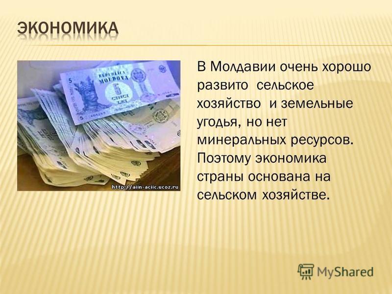 В Молдавии очень хорошо развито сельское хозяйство и земельные угодья, но нет минеральных ресурсов. Поэтому экономика страны основана на сельском хозяйстве.