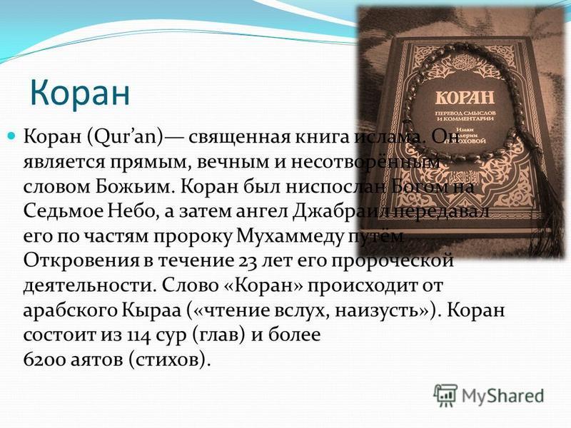 Коран (Quran) священная книга ислама. Он является прямым, вечным и несотворённым словом Божьим. Коран был ниспослан Богом на Седьмое Небо, а затем ангел Джабраил передавал его по частям пророку Мухаммеду путём Откровения в течение 23 лет его пророчес