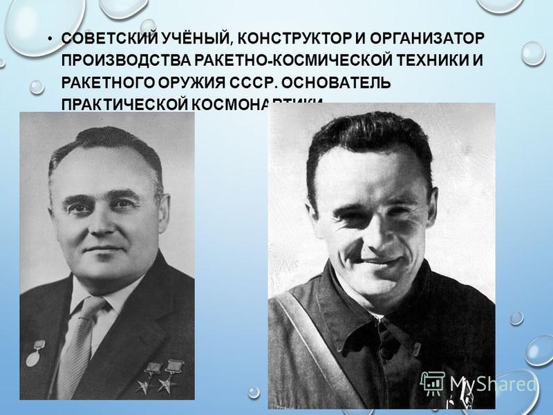 СОВЕТСКИЙ УЧЁНЫЙ, КОНСТРУКТОР И ОРГАНИЗАТОР ПРОИЗВОДСТВА РАКЕТНО - КОСМИЧЕСКОЙ ТЕХНИКИ И РАКЕТНОГО ОРУЖИЯ СССР. ОСНОВАТЕЛЬ ПРАКТИЧЕСКОЙ КОСМОНАВТИКИ.