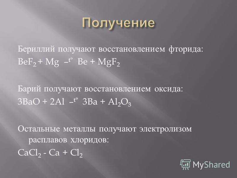 Бериллий получают восстановлением фторида : BeF 2 + Mg – t° Be + MgF 2 Барий получают восстановлением оксида : 3BaO + 2Al – t° 3Ba + Al 2 O 3 Остальные металлы получают электролизом расплавов хлоридов : CaCl 2 - Ca + Cl 2