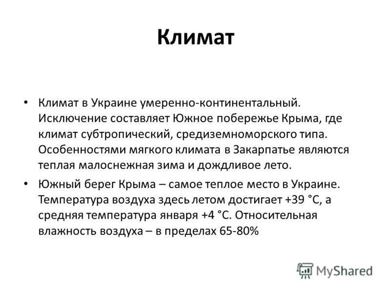Климат Климат в Украине умеренно-континентальный. Исключение составляет Южное побережье Крыма, где климат субтропический, средиземноморского типа. Особенностями мягкого климата в Закарпатье являются теплая малоснежная зима и дождливое лето. Южный бер