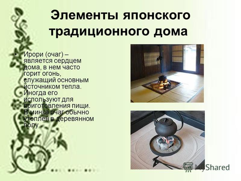 Элементы японского традиционного дома Ирори (очаг) – является сердцем дома, в нем часто горит огонь, служащий основным источником тепла. Иногда его используют для приготовления пищи. В минска очаг обычно утоплен в деревянном полу.